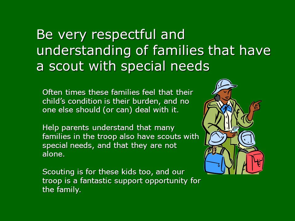 Be very respectful and understanding of families that have a scout with special needs Often times these families feel that their childs condition is t