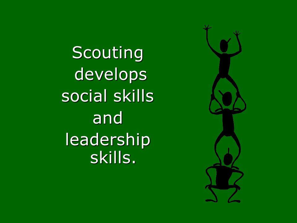 Scouting develops develops social skills and leadership skills.