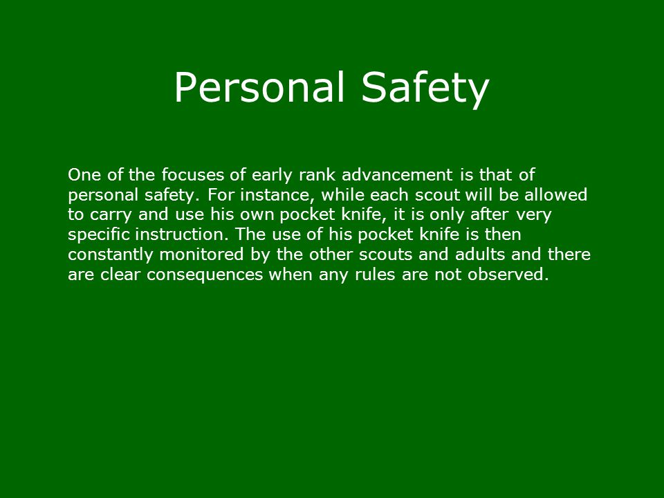 Personal Safety One of the focuses of early rank advancement is that of personal safety. For instance, while each scout will be allowed to carry and u