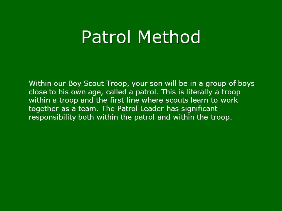 Patrol Method Within our Boy Scout Troop, your son will be in a group of boys close to his own age, called a patrol. This is literally a troop within