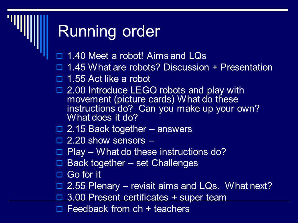 Running order 1.40 Meet a robot! Aims and LQs 1.45 What are robots? Discussion + Presentation 1.55 Act like a robot 2.00 Introduce LEGO robots and pla