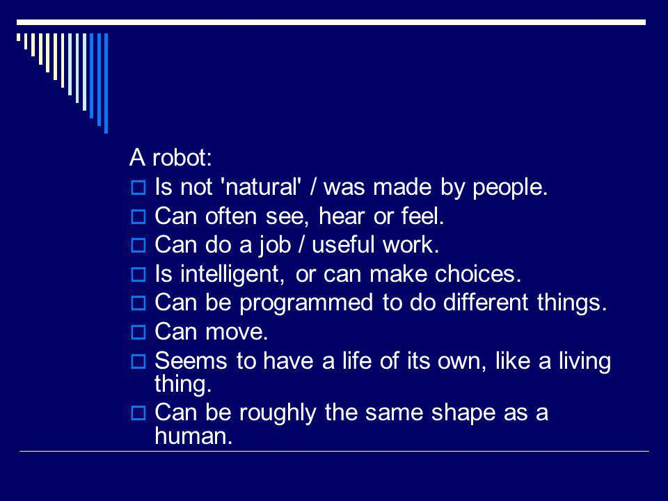A robot: Is not 'natural' / was made by people. Can often see, hear or feel. Can do a job / useful work. Is intelligent, or can make choices. Can be p