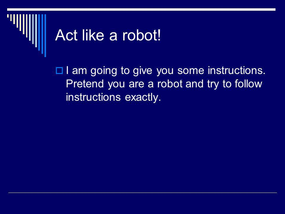 Act like a robot! I am going to give you some instructions. Pretend you are a robot and try to follow instructions exactly.