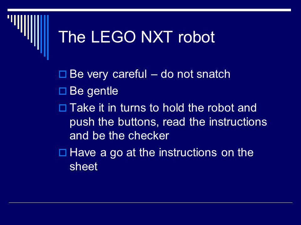 The LEGO NXT robot Be very careful – do not snatch Be gentle Take it in turns to hold the robot and push the buttons, read the instructions and be the