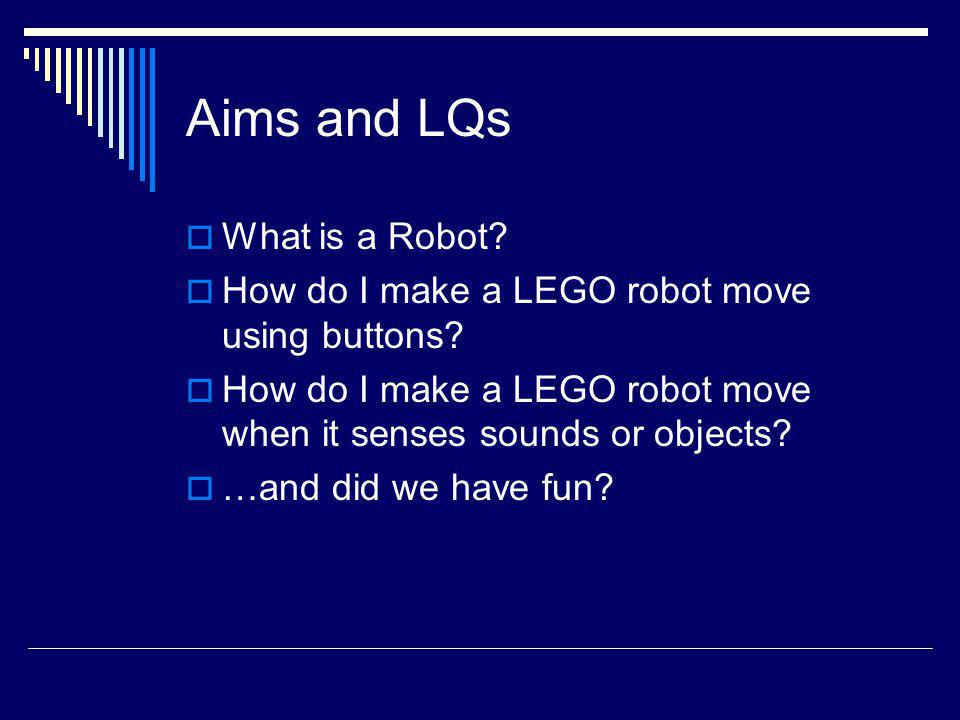 Aims and LQs What is a Robot? How do I make a LEGO robot move using buttons? How do I make a LEGO robot move when it senses sounds or objects? …and di