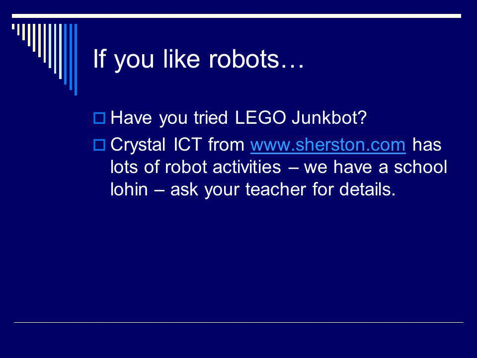 If you like robots… Have you tried LEGO Junkbot? Crystal ICT from www.sherston.com has lots of robot activities – we have a school lohin – ask your te