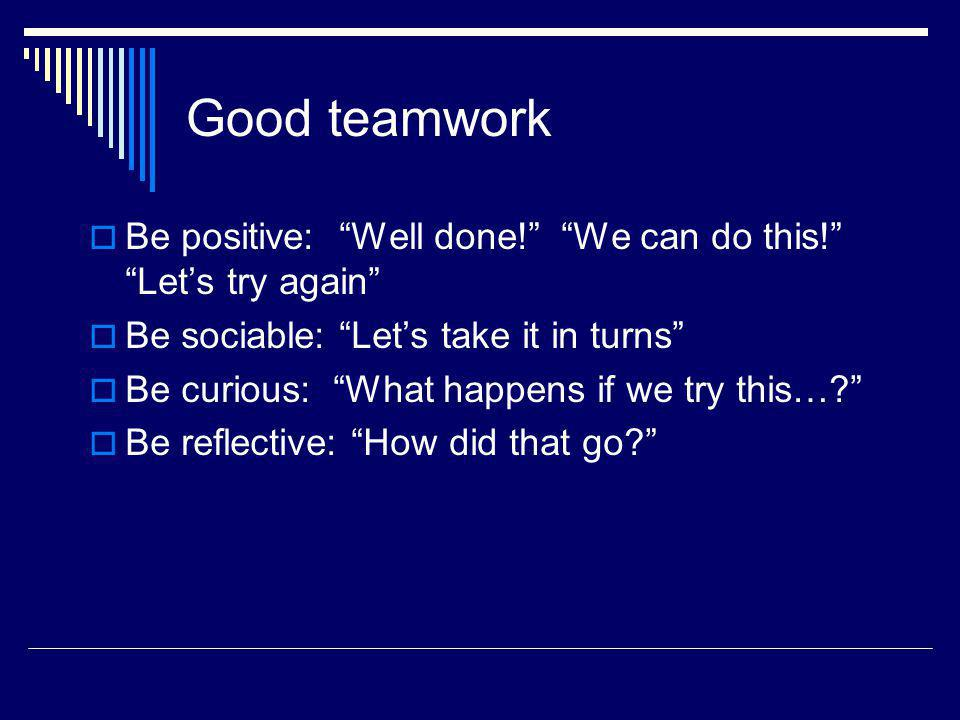 Good teamwork Be positive: Well done! We can do this! Lets try again Be sociable: Lets take it in turns Be curious: What happens if we try this…? Be r