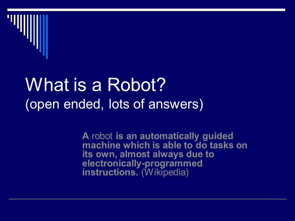 What is a Robot? (open ended, lots of answers) A robot is an automatically guided machine which is able to do tasks on its own, almost always due to e