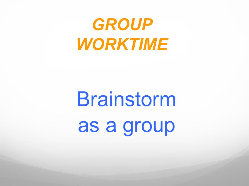 GROUP WORKTIME Brainstorm as a group