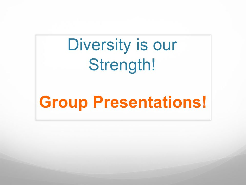 Diversity is our Strength! Group Presentations!