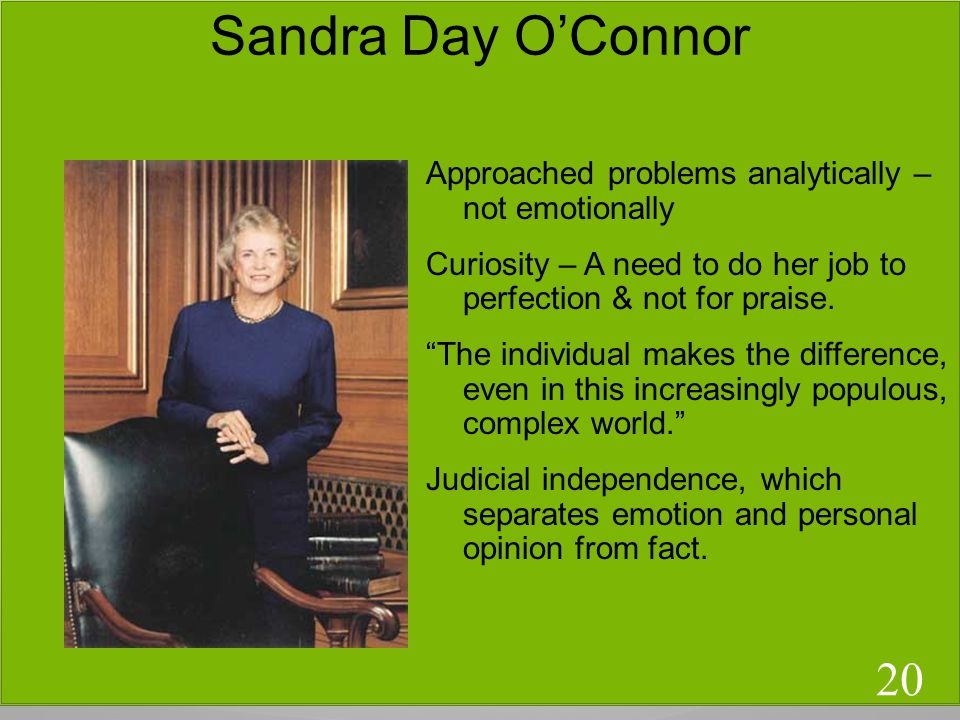 Sandra Day OConnor Approached problems analytically – not emotionally Curiosity – A need to do her job to perfection & not for praise.