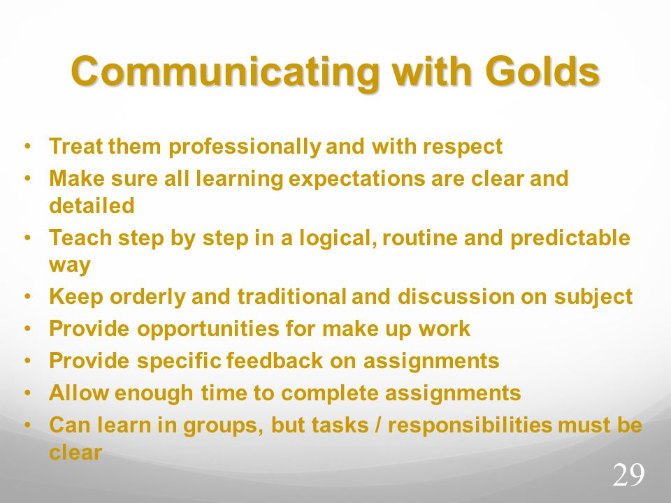 Communicating with Golds Treat them professionally and with respect Make sure all learning expectations are clear and detailed Teach step by step in a logical, routine and predictable way Keep orderly and traditional and discussion on subject Provide opportunities for make up work Provide specific feedback on assignments Allow enough time to complete assignments Can learn in groups, but tasks / responsibilities must be clear 29