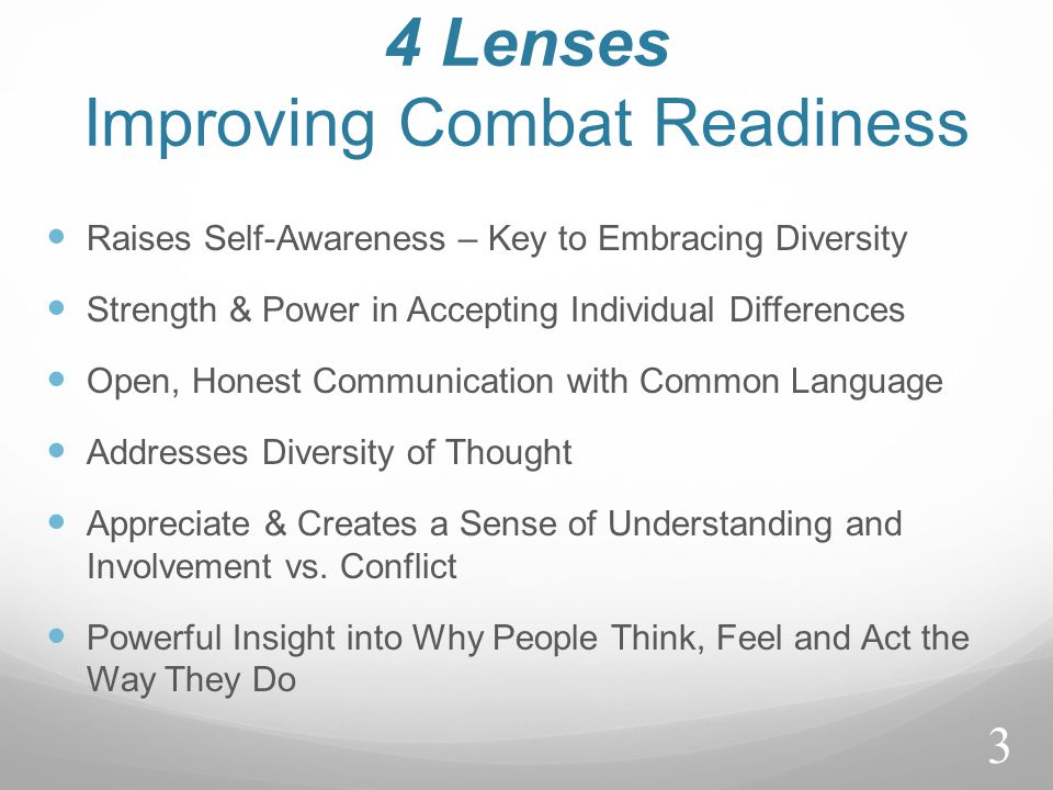 4 Lenses Improving Combat Readiness Raises Self-Awareness – Key to Embracing Diversity Strength & Power in Accepting Individual Differences Open, Honest Communication with Common Language Addresses Diversity of Thought Appreciate & Creates a Sense of Understanding and Involvement vs.