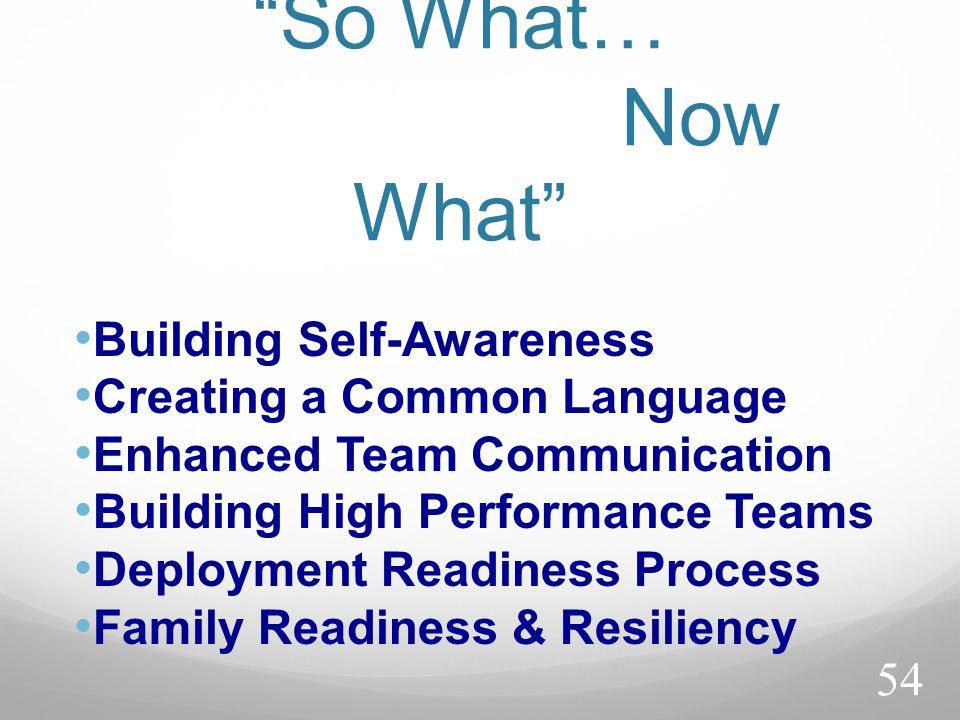 So What… Now What Building Self-Awareness Creating a Common Language Enhanced Team Communication Building High Performance Teams Deployment Readiness Process Family Readiness & Resiliency 54