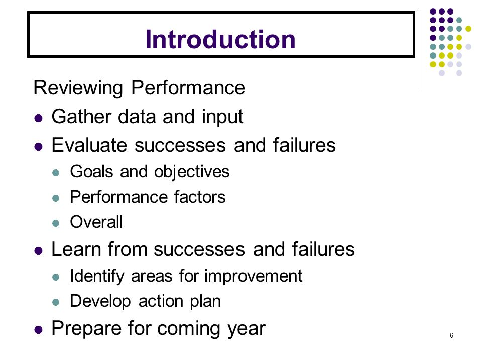 Introduction Reviewing Performance Gather data and input Evaluate successes and failures Goals and objectives Performance factors Overall Learn from successes and failures Identify areas for improvement Develop action plan Prepare for coming year 6