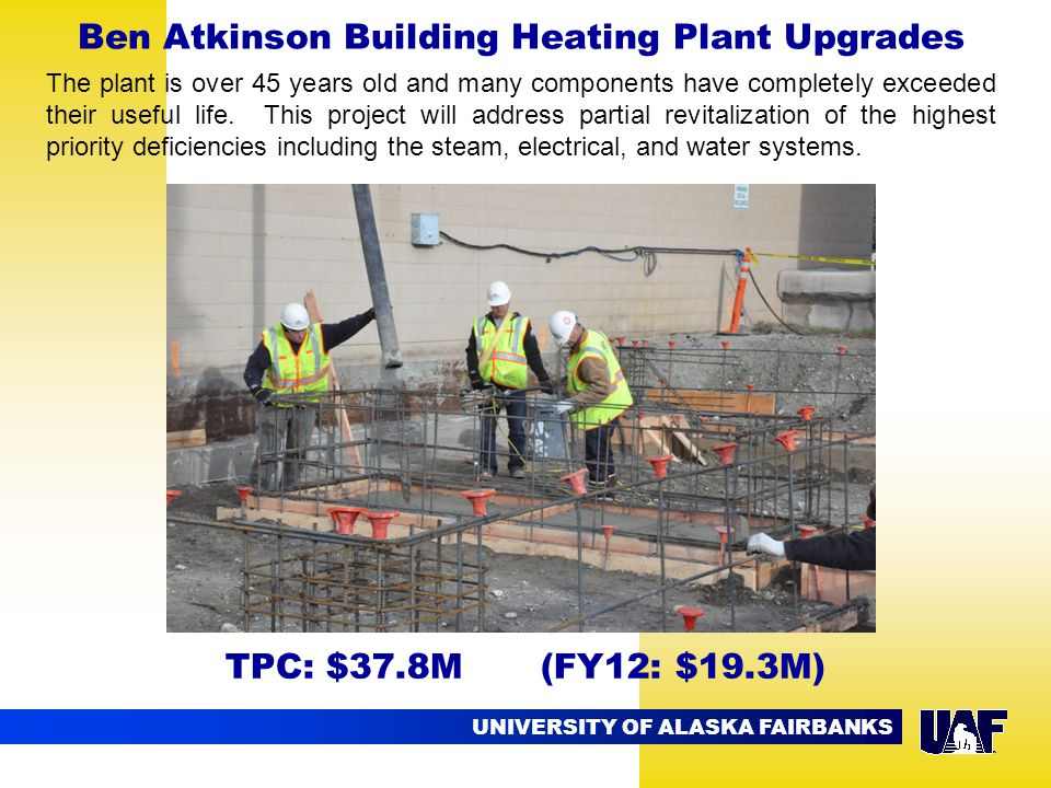 UNIVERSITY OF ALASKA FAIRBANKS Ben Atkinson Building Heating Plant Upgrades TPC: $37.8M (FY12: $19.3M) The plant is over 45 years old and many components have completely exceeded their useful life.