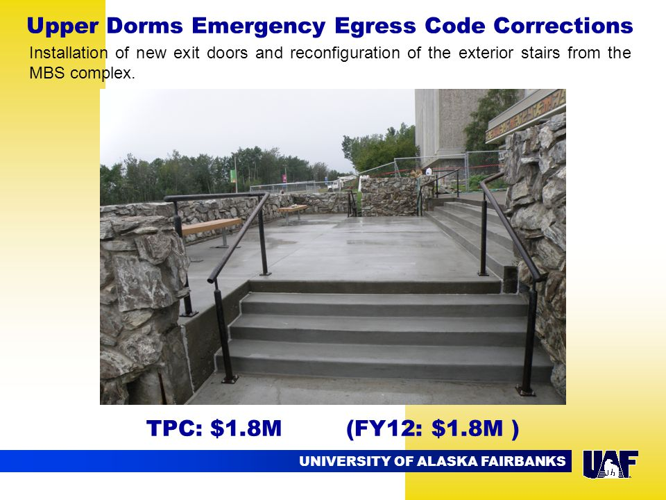 UNIVERSITY OF ALASKA FAIRBANKS Upper Dorms Emergency Egress Code Corrections TPC: $1.8M (FY12: $1.8M ) Installation of new exit doors and reconfiguration of the exterior stairs from the MBS complex.