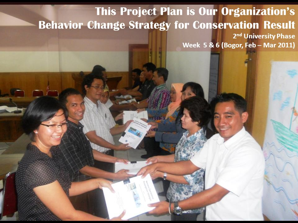 This Project Plan is Our Organizations Behavior Change Strategy for Conservation Result 2 nd University Phase Week 5 & 6 (Bogor, Feb – Mar 2011)
