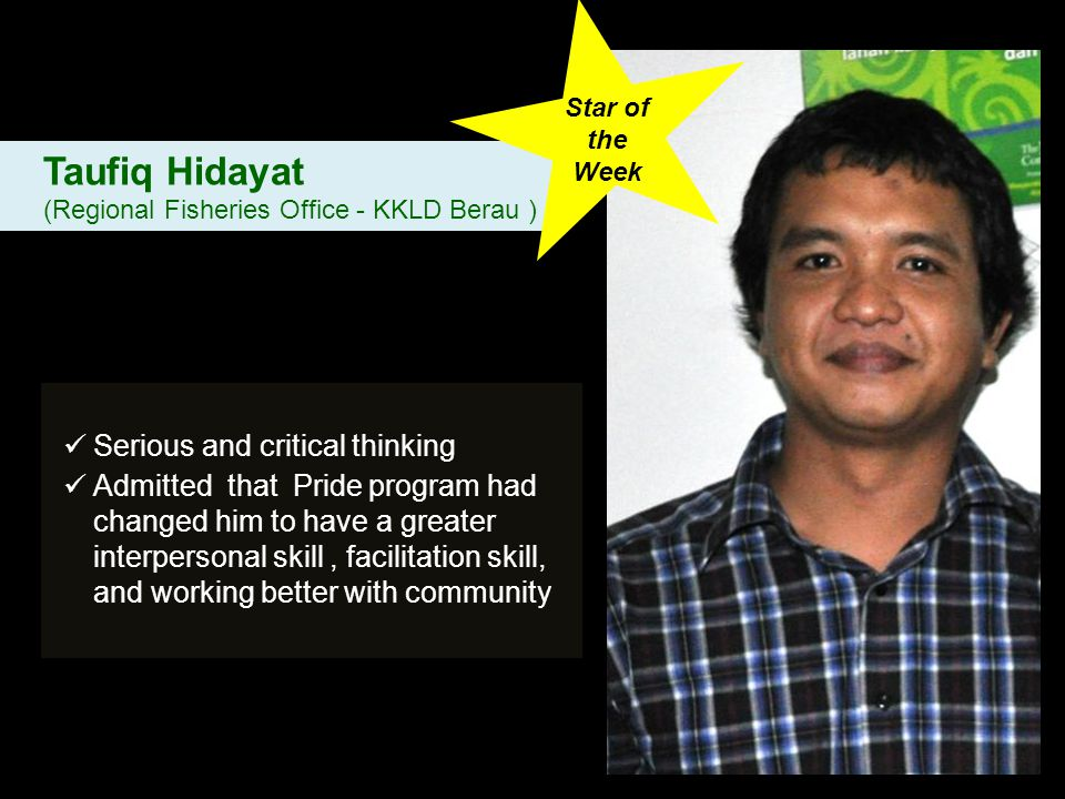 Serious and critical thinking Admitted that Pride program had changed him to have a greater interpersonal skill, facilitation skill, and working better with community Taufiq Hidayat (Regional Fisheries Office - KKLD Berau ) Star of the Week