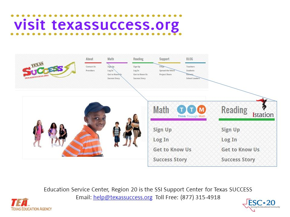 Education Service Center, Region 20 is the SSI Support Center for Texas SUCCESS Email: help@texassuccess.org Toll Free: (877) 315-4918help@texassucces