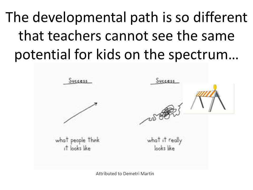 The developmental path is so different that teachers cannot see the same potential for kids on the spectrum… Attributed to Demetri Martin