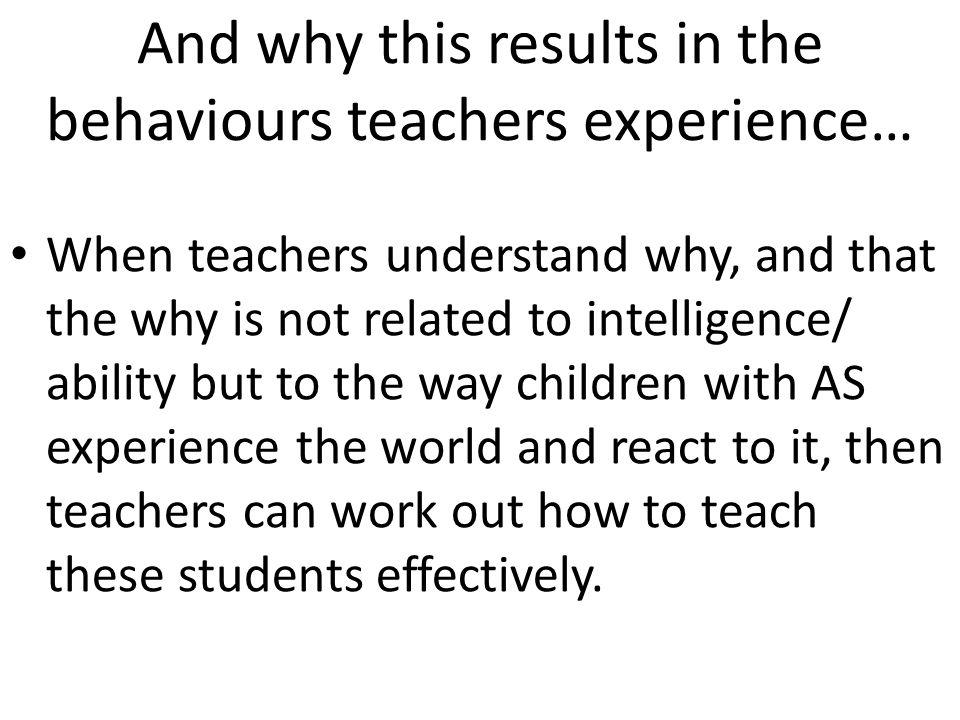 And why this results in the behaviours teachers experience… When teachers understand why, and that the why is not related to intelligence/ ability but to the way children with AS experience the world and react to it, then teachers can work out how to teach these students effectively.