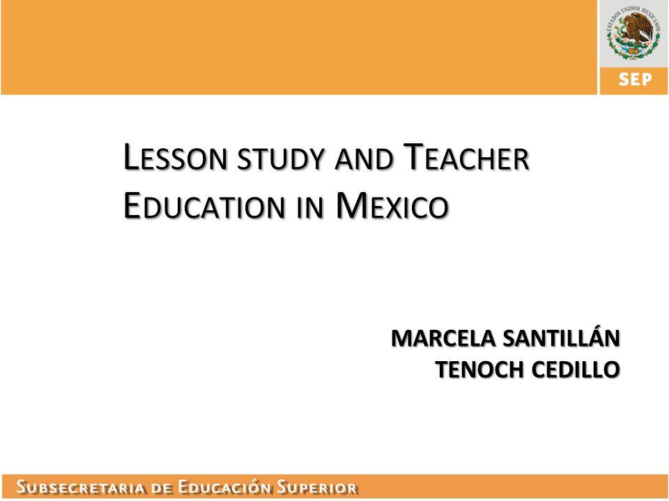 L ESSON STUDY AND T EACHER E DUCATION IN M EXICO MARCELA SANTILLÁN TENOCH CEDILLO