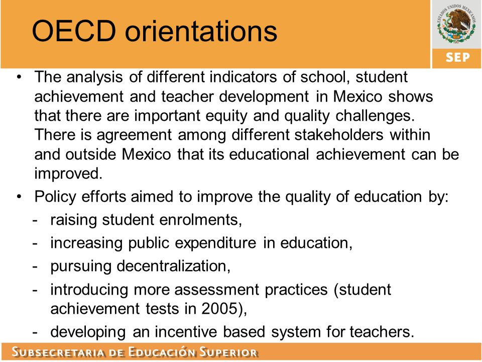 OECD orientations The analysis of different indicators of school, student achievement and teacher development in Mexico shows that there are important