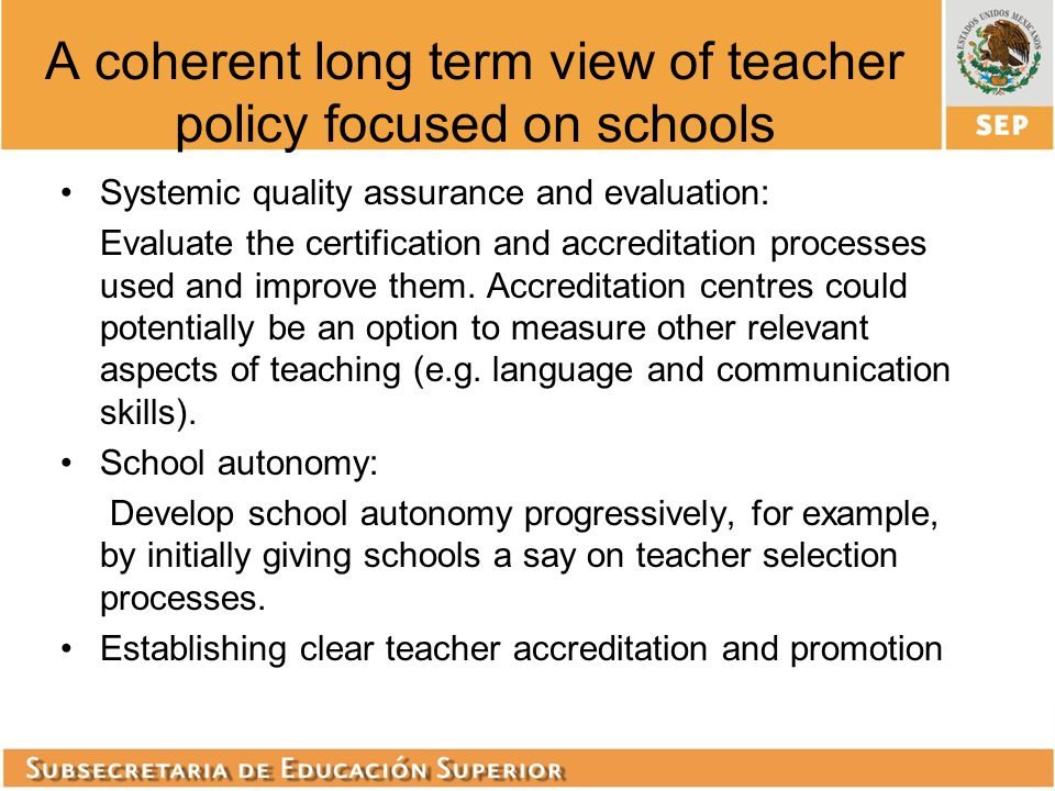 A coherent long term view of teacher policy focused on schools Systemic quality assurance and evaluation: Evaluate the certification and accreditation