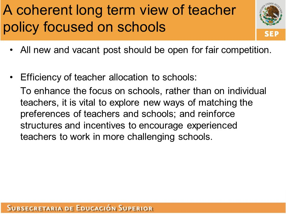 A coherent long term view of teacher policy focused on schools All new and vacant post should be open for fair competition. Efficiency of teacher allo
