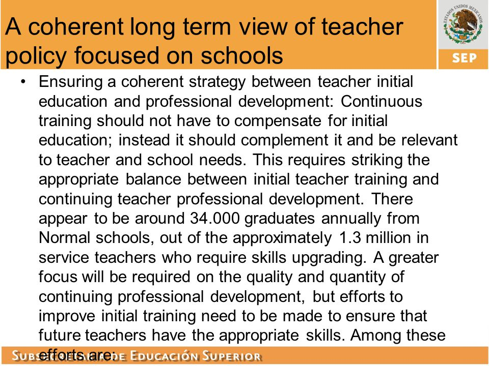 A coherent long term view of teacher policy focused on schools Ensuring a coherent strategy between teacher initial education and professional develop