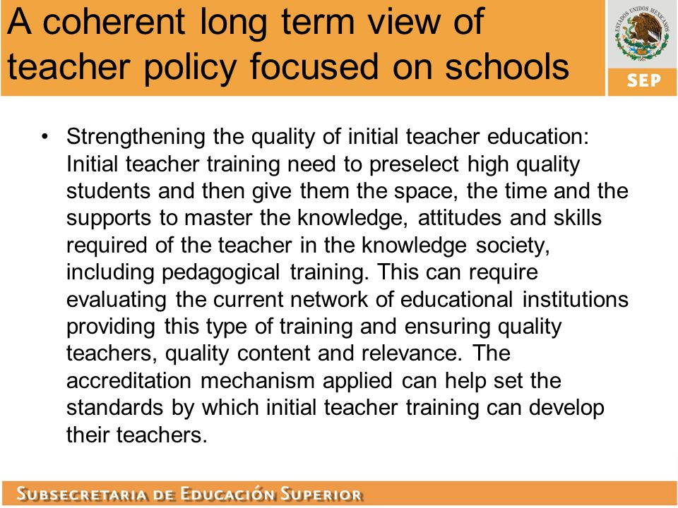 A coherent long term view of teacher policy focused on schools Strengthening the quality of initial teacher education: Initial teacher training need t