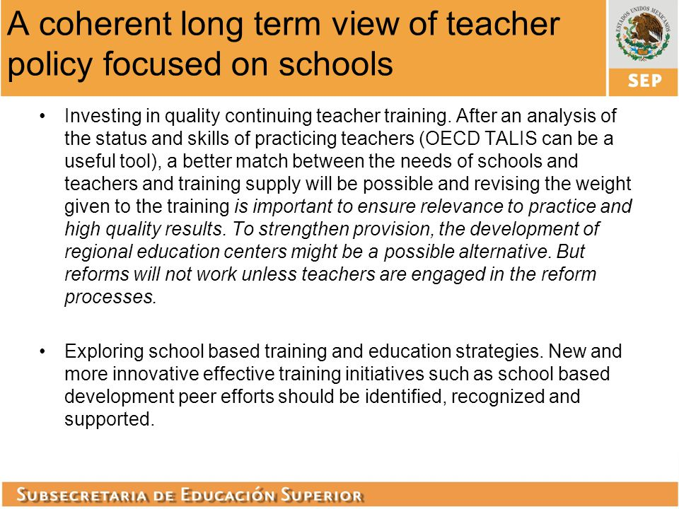 A coherent long term view of teacher policy focused on schools Investing in quality continuing teacher training. After an analysis of the status and s