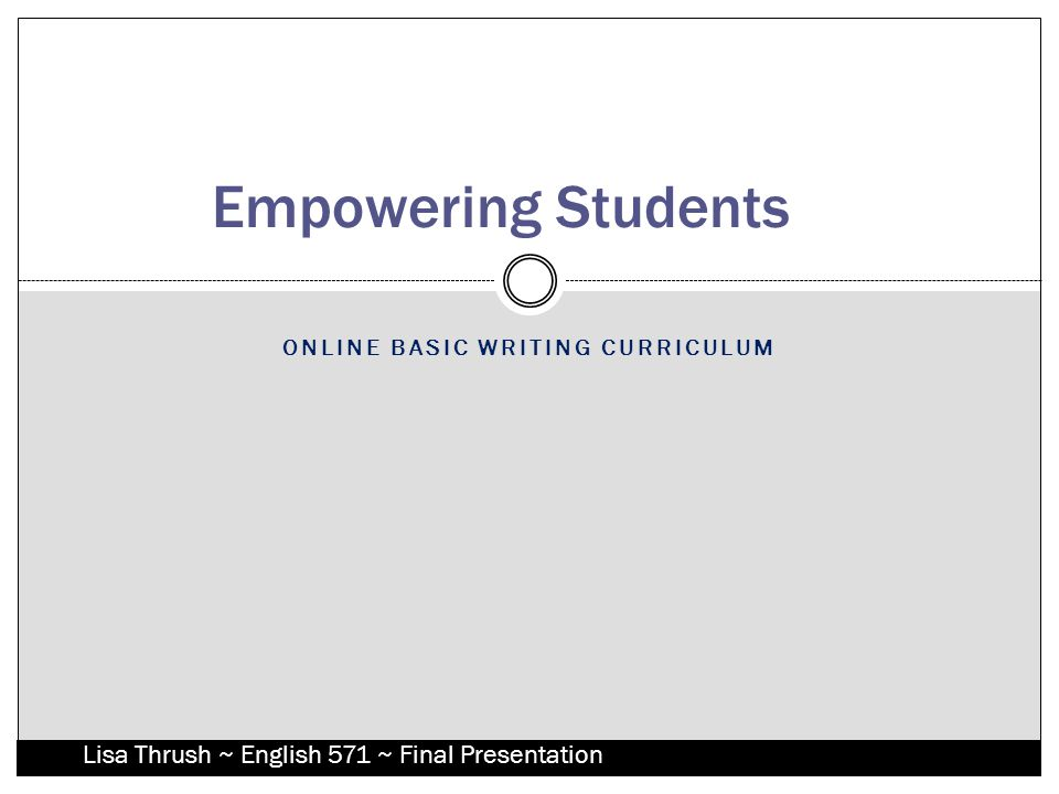 ONLINE BASIC WRITING CURRICULUM Empowering Students Lisa Thrush ~ English 571 ~ Final Presentation