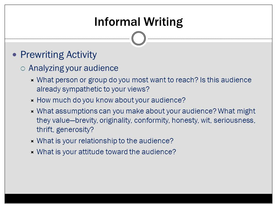 Informal Writing Prewriting Activity Analyzing your audience What person or group do you most want to reach? Is this audience already sympathetic to y