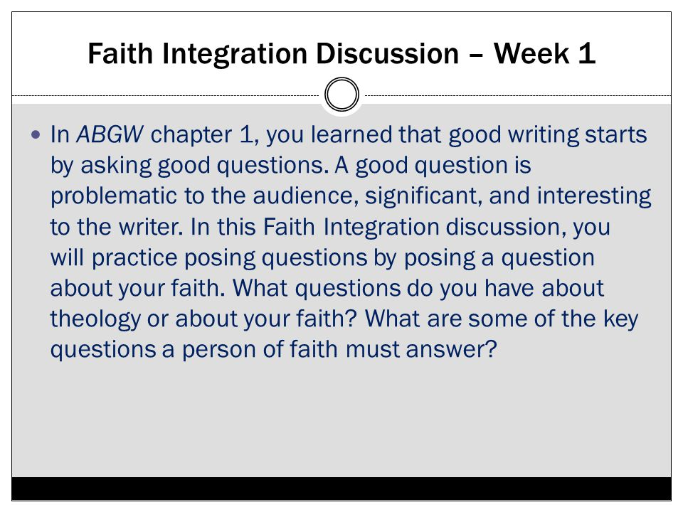 Faith Integration Discussion – Week 1 In ABGW chapter 1, you learned that good writing starts by asking good questions. A good question is problematic
