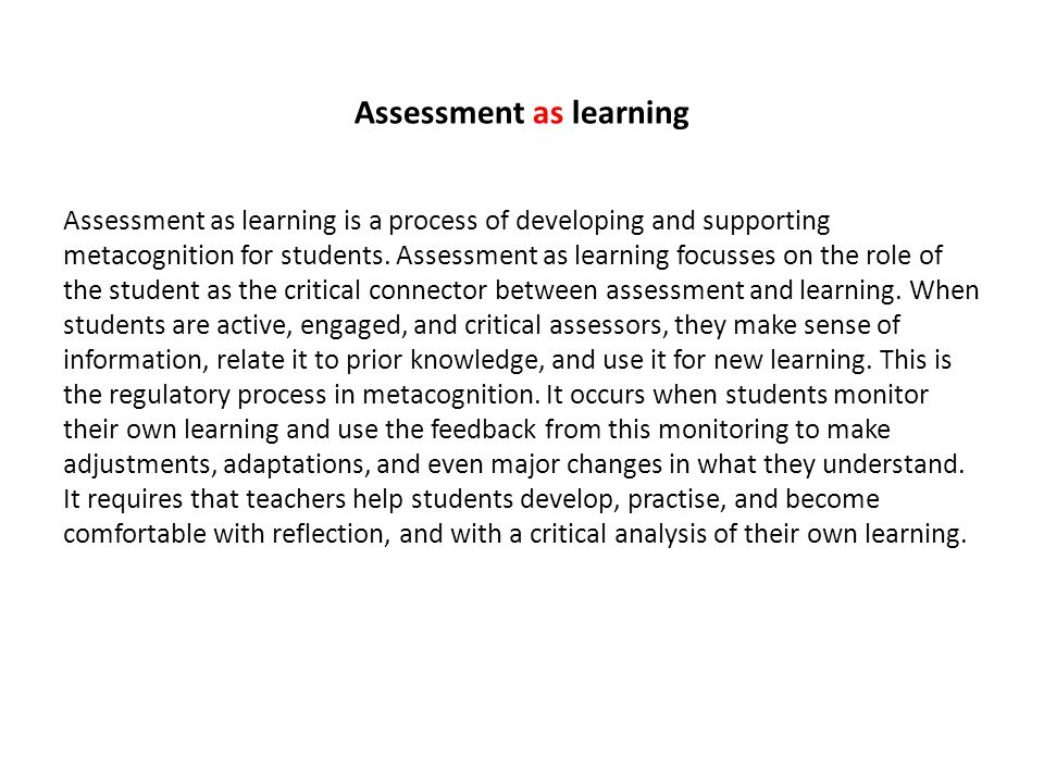 Assessment as learning Assessment as learning is a process of developing and supporting metacognition for students.