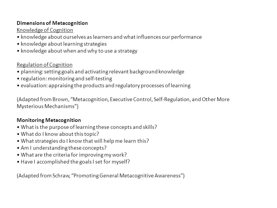 Dimensions of Metacognition Knowledge of Cognition knowledge about ourselves as learners and what influences our performance knowledge about learning strategies knowledge about when and why to use a strategy Regulation of Cognition planning: setting goals and activating relevant background knowledge regulation: monitoring and self-testing evaluation: appraising the products and regulatory processes of learning (Adapted from Brown, Metacognition, Executive Control, Self-Regulation, and Other More Mysterious Mechanisms) Monitoring Metacognition What is the purpose of learning these concepts and skills.