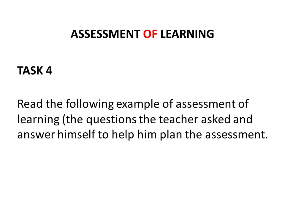 ASSESSMENT OF LEARNING TASK 4 Read the following example of assessment of learning (the questions the teacher asked and answer himself to help him pla