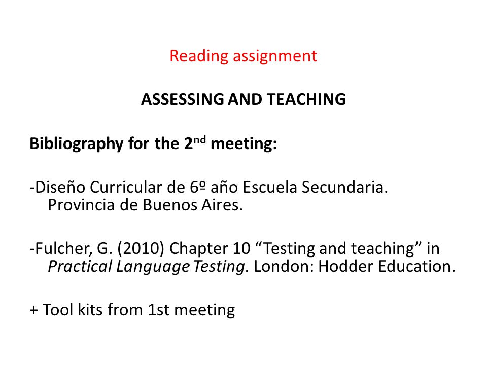 Reading assignment ASSESSING AND TEACHING Bibliography for the 2 nd meeting: -Diseño Curricular de 6º año Escuela Secundaria. Provincia de Buenos Aire