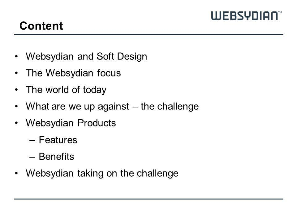 Content Websydian and Soft Design The Websydian focus The world of today What are we up against – the challenge Websydian Products –Features –Benefits