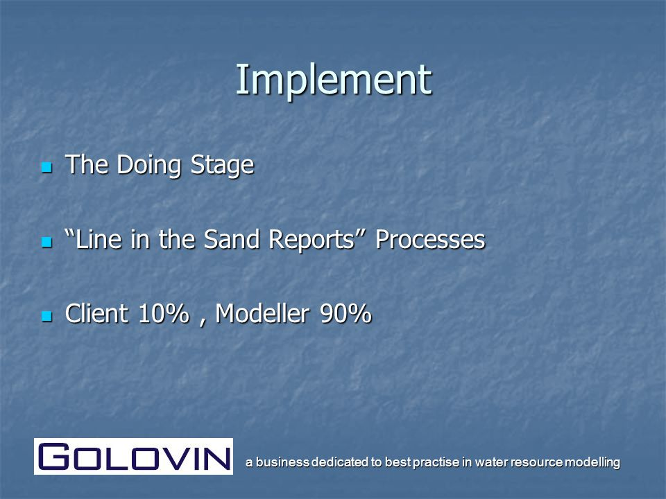 a business dedicated to best practise in water resource modelling Implement The Doing Stage The Doing Stage Line in the Sand Reports Processes Line in the Sand Reports Processes Client 10%, Modeller 90% Client 10%, Modeller 90%