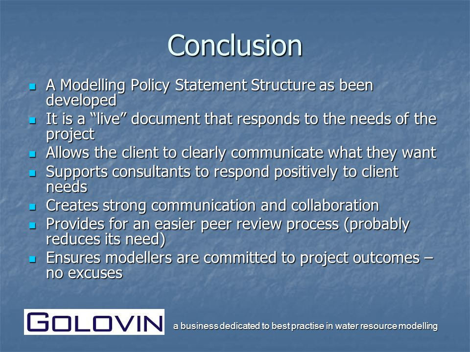 a business dedicated to best practise in water resource modelling Conclusion A Modelling Policy Statement Structure as been developed A Modelling Policy Statement Structure as been developed It is a live document that responds to the needs of the project It is a live document that responds to the needs of the project Allows the client to clearly communicate what they want Allows the client to clearly communicate what they want Supports consultants to respond positively to client needs Supports consultants to respond positively to client needs Creates strong communication and collaboration Creates strong communication and collaboration Provides for an easier peer review process (probably reduces its need) Provides for an easier peer review process (probably reduces its need) Ensures modellers are committed to project outcomes – no excuses Ensures modellers are committed to project outcomes – no excuses