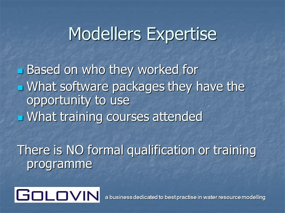a business dedicated to best practise in water resource modelling Modellers Expertise Based on who they worked for Based on who they worked for What software packages they have the opportunity to use What software packages they have the opportunity to use What training courses attended What training courses attended There is NO formal qualification or training programme