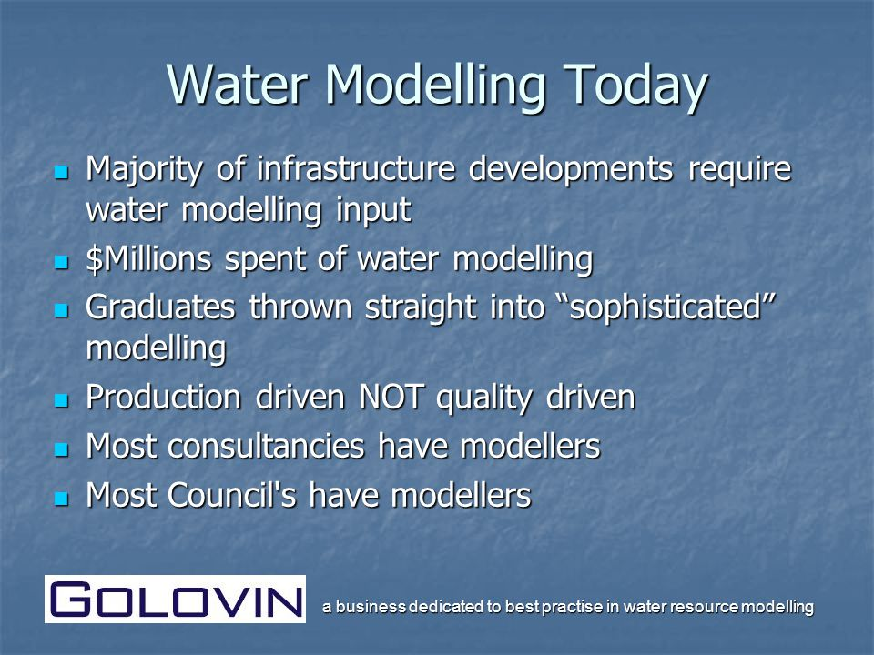 a business dedicated to best practise in water resource modelling Water Modelling Today Majority of infrastructure developments require water modelling input Majority of infrastructure developments require water modelling input $Millions spent of water modelling $Millions spent of water modelling Graduates thrown straight into sophisticated modelling Graduates thrown straight into sophisticated modelling Production driven NOT quality driven Production driven NOT quality driven Most consultancies have modellers Most consultancies have modellers Most Council s have modellers Most Council s have modellers