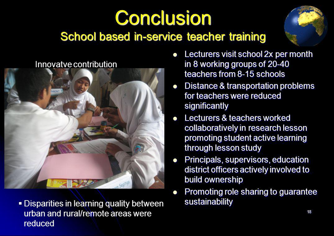 Conclusion School based in-service teacher training Lecturers visit school 2x per month in 8 working groups of 20-40 teachers from 8-15 schools Lecturers visit school 2x per month in 8 working groups of 20-40 teachers from 8-15 schools Distance & transportation problems for teachers were reduced significantly Distance & transportation problems for teachers were reduced significantly Lecturers & teachers worked collaboratively in research lesson promoting student active learning through lesson study Lecturers & teachers worked collaboratively in research lesson promoting student active learning through lesson study Principals, supervisors, education district officers actively involved to build ownership Principals, supervisors, education district officers actively involved to build ownership Promoting role sharing to guarantee sustainability Promoting role sharing to guarantee sustainability 18 Disparities in learning quality between urban and rural/remote areas were reduced Innovatve contribution
