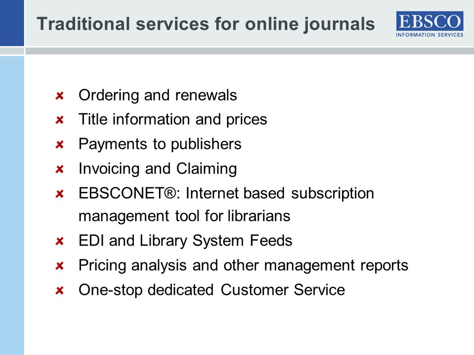 Traditional services for online journals Ordering and renewals Title information and prices Payments to publishers Invoicing and Claiming EBSCONET®: Internet based subscription management tool for librarians EDI and Library System Feeds Pricing analysis and other management reports One-stop dedicated Customer Service