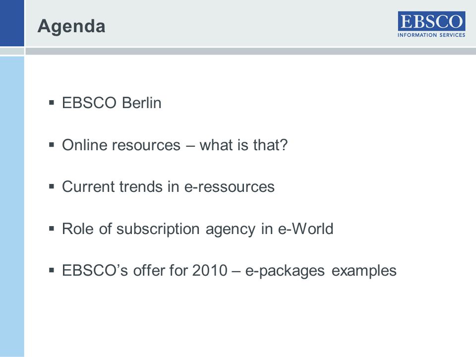 Agenda EBSCO Berlin Online resources – what is that? Current trends in e-ressources Role of subscription agency in e-World EBSCOs offer for 2010 – e-p