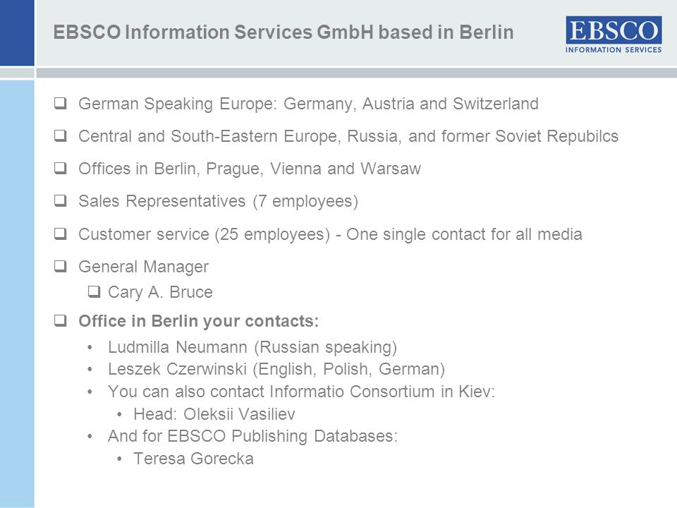 EBSCO Information Services GmbH based in Berlin German Speaking Europe: Germany, Austria and Switzerland Central and South-Eastern Europe, Russia, and former Soviet Repubilcs Offices in Berlin, Prague, Vienna and Warsaw Sales Representatives (7 employees) Customer service (25 employees) - One single contact for all media General Manager Cary A.