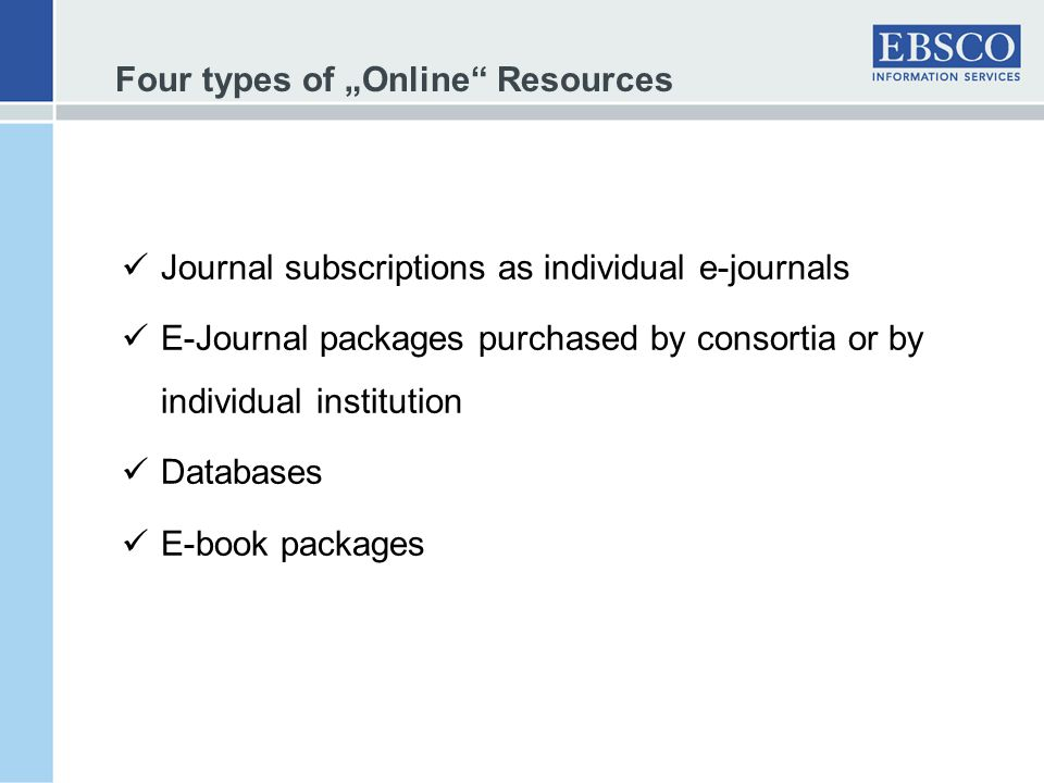 Four types of Online Resources Journal subscriptions as individual e-journals E-Journal packages purchased by consortia or by individual institution Databases E-book packages
